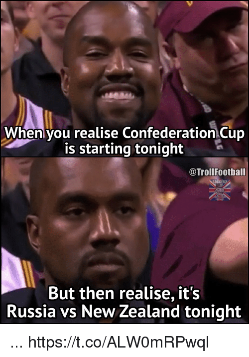 Football, Memes, and Troll: When you realise Confederation Cup  is starting tonight  @Troll Football  But then realise, it's  Russia vs New Zealand tonight ... https://t.co/ALW0mRPwql