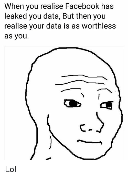 Facebook, Funny, and Lol: When you realise Facebook has  leaked you data, But then you  realise your data is as worthless  as you. Lol