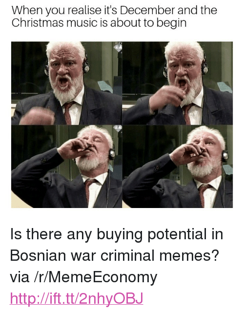 """christmas-music: When you realise it's December and the  Christmas music is about to begin <p>Is there any buying potential in Bosnian war criminal memes? via /r/MemeEconomy <a href=""""http://ift.tt/2nhyOBJ"""">http://ift.tt/2nhyOBJ</a></p>"""