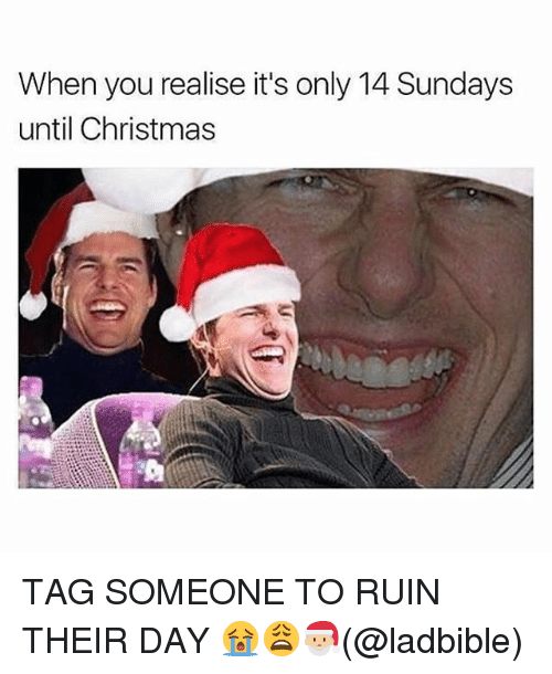Christmas, Memes, and Tag Someone: When you realise it's only 14 Sundays  until Christmas TAG SOMEONE TO RUIN THEIR DAY 😭😩🎅🏼(@ladbible)
