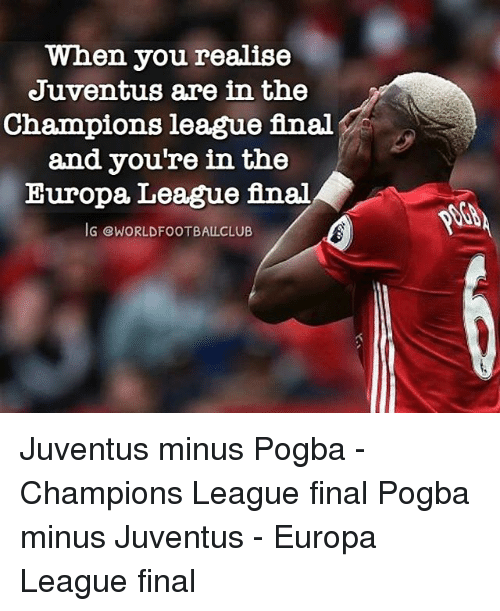 Memes, Champions League, and Juventus: When you realise  Juventus are in the  Champions league final  and you're in the  Europa League final  JG CWORLDFOOTBALLCLUB Juventus minus Pogba - Champions League final Pogba minus Juventus - Europa League final