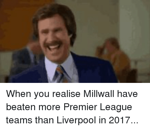 premier-league-teams: When you realise Millwall have beaten more Premier League teams than Liverpool in 2017...