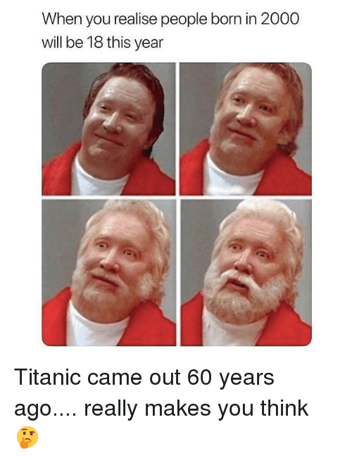 Memes, Titanic, and 🤖: When you realise people born in 2000  will be 18 this year Titanic came out 60 years ago.... really makes you think 🤔