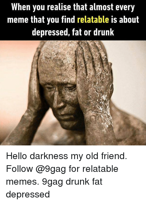 9gag, Drunk, and Hello: When you realise that almost every  meme that you find relatable is about  depressed, fat or drunk Hello darkness my old friend. Follow @9gag for relatable memes. 9gag drunk fat depressed