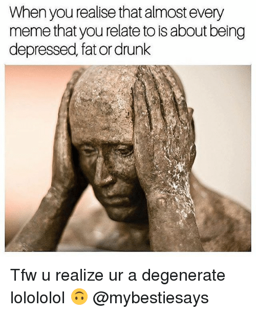 Drunk, Meme, and Tfw: When you realise that almost every  meme that you relate to isabout being  depressed, fat or drunk Tfw u realize ur a degenerate lolololol 🙃 @mybestiesays