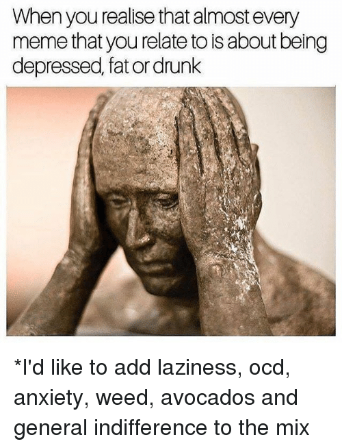 Drunk, Funny, and Meme: When you realise that almost every  meme that you relate to isabout being  depressed, fator drunk *I'd like to add laziness, ocd, anxiety, weed, avocados and general indifference to the mix