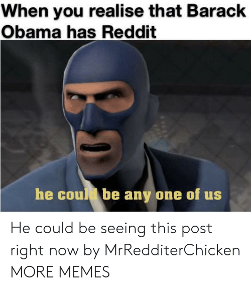 Dank, Memes, and Obama: When you realise that Barack  Obama has Reddit  he coud be any one of us He could be seeing this post right now by MrRedditerChicken MORE MEMES