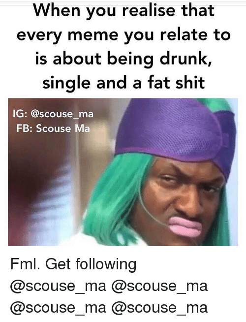 FML: When you realise that  every meme you relate to  is about being drunk,  Single and a fat shit  G: @scouse ma  FB: Scouse Ma Fml. Get following @scouse_ma @scouse_ma @scouse_ma @scouse_ma