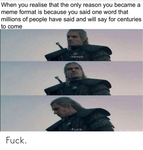 Say For: When you realise that the only reason you became a  meme format is because you said one word that  millions of people have said and will say for centuries  to come  -Hmm  -Fuck.  aralhewn Fuck.