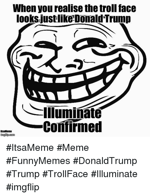 Memes, Troll, and Trolling: When you realise the troll face  looks justlike Donald Trump  Illuminate  Confirmed  Ilsa Meme #ItsaMeme #Meme #FunnyMemes #DonaldTrump #Trump #TrollFace  #Illuminate #imgflip