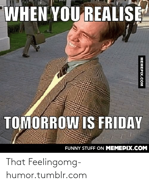 Tomorrow Is Friday: WHEN YOU REALISE  TOMORROW IS FRIDAY  FUNNY STUFF ON MEMEPIX.COM  MEMEPIX.COM That Feelingomg-humor.tumblr.com