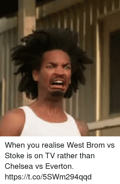 stoke: When you realise West Brom vs Stoke is on TV rather than Chelsea vs Everton. https://t.co/5SWm294qqd
