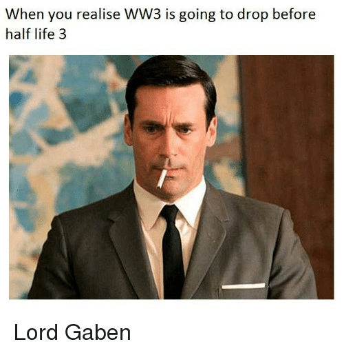 half life 3: When you realise WW3 is going to drop before  half life 3 <p>Lord Gaben</p>