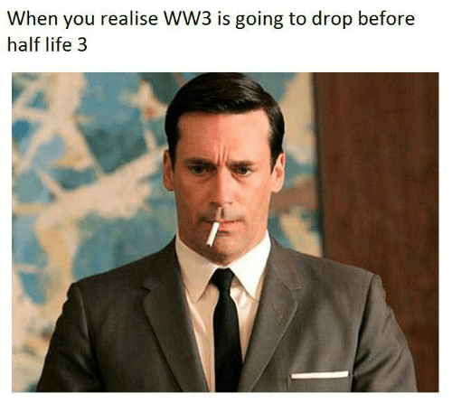 half life 3: When you realise WW3 is going to drop before  half life 3