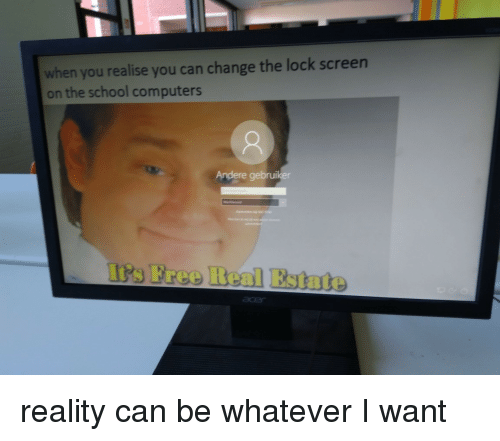 Free Real Estate: when you realise you can change the lock screen  on the school computers  Andere gebruiker  t's Free Real Estate reality can be whatever I want