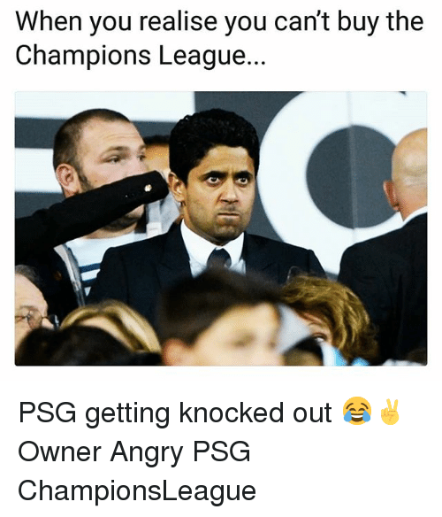 Memes, Champions League, and Angry: When you realise you can't buy the  Champions League. PSG getting knocked out 😂✌ Owner Angry PSG ChampionsLeague