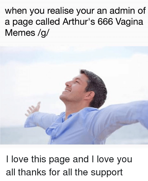 Arthur, Love, and Meme: when you realise your an admin of  a page called Arthur's 666 Vagina  Memes /g/ I love this page and I love you all thanks for all the support