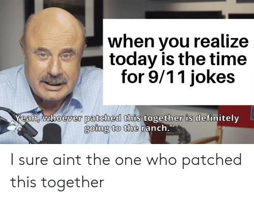 9 11 jokes: when you realiz  today is the time  for 9/11 jokes  Yeah, whoever patched this together is definitely  going to the ranch. I sure aint the one who patched this together