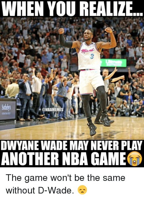 d wade: WHEN YOU REALIZE.  3  ONBAMEMES  OWYANE WADE MAY NEVER PLAY  ANOTHER NBA GAME The game won't be the same without D-Wade. 😞