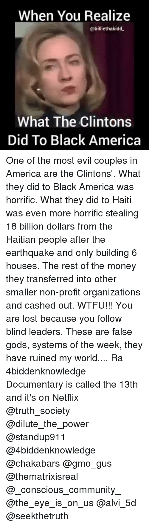 18 Billion: When You Realize  abilliethakidd.  What The Clintons  Did To Black America One of the most evil couples in America are the Clintons'. What they did to Black America was horrific. What they did to Haiti was even more horrific stealing 18 billion dollars from the Haitian people after the earthquake and only building 6 houses. The rest of the money they transferred into other smaller non-profit organizations and cashed out. WTFU!!! You are lost because you follow blind leaders. These are false gods, systems of the week, they have ruined my world.... Ra 4biddenknowledge Documentary is called the 13th and it's on Netflix @truth_society @dilute_the_power @standup911 @4biddenknowledge @chakabars @gmo_gus @thematrixisreal @_conscious_community_ @the_eye_is_on_us @alvi_5d @seekthetruth