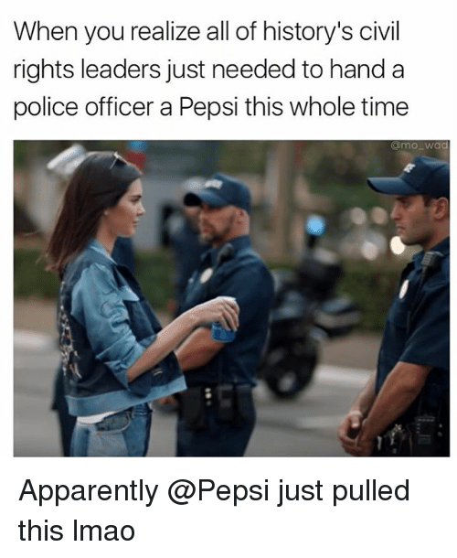 Apparently, Funny, and Lmao: When you realize all of history's civil  rights leaders just needed to hand a  police officer a Pepsi this whole time  Commo Wad Apparently @Pepsi just pulled this lmao