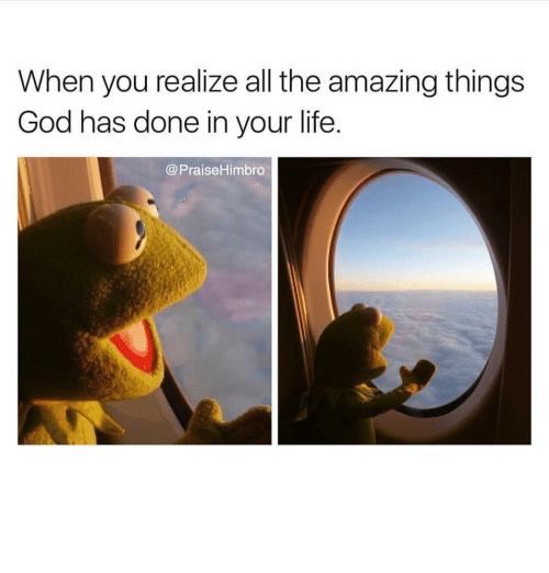 Memes, All The, and 🤖: When you realize all the amazing things  God has done in your life  Praise Himbro