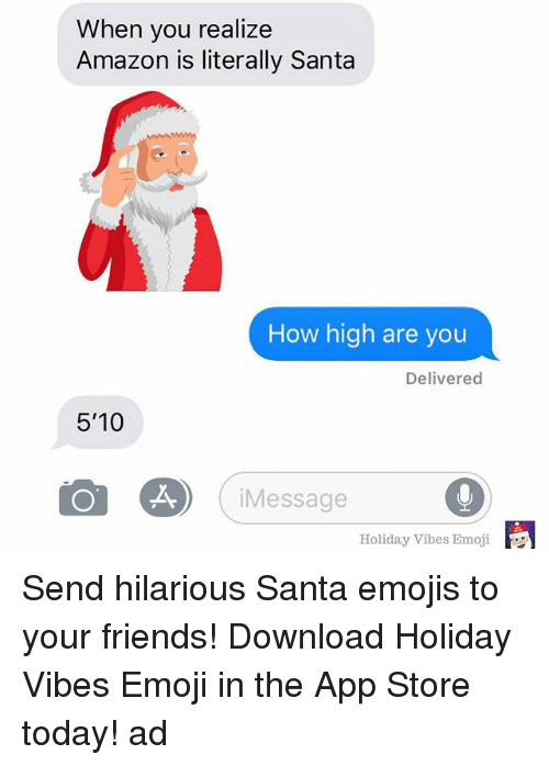 Amazon, Emoji, and Friends: When you realize  Amazon is literally Santa  How high are you  Delivered  5'10  Message  Holiday Vibes Emoji Send hilarious Santa emojis to your friends! Download Holiday Vibes Emoji in the App Store today! ad