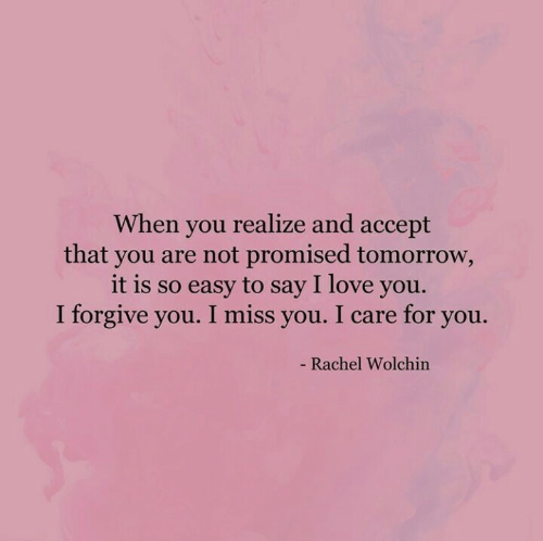 i care: When you realize and accept  that you are not promised tomorrow,  it is so easy to say I love you.  I forgive you. I miss you. I care for you.  - Rachel Wolchin