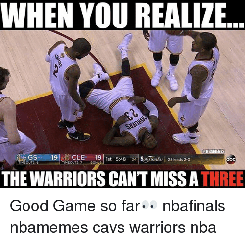 Basketball, Cavs, and Nba: WHEN YOU REALIZE  BAMEMES  at GS 19 CLE  19  1st S:48  Gs ads 20  obc  TIMEOUT G  TIMEOUTS  THE WARRIORS CANTMISSA  THREE Good Game so far👀 nbafinals nbamemes cavs warriors nba