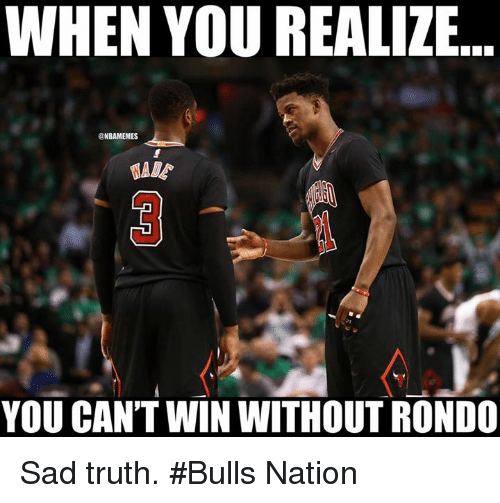 Nba, Bulls, and Sad: WHEN YOU REALIZE  BAMEMES  YOU CAN'T WIN WITHOUT RONDO Sad truth. #Bulls Nation