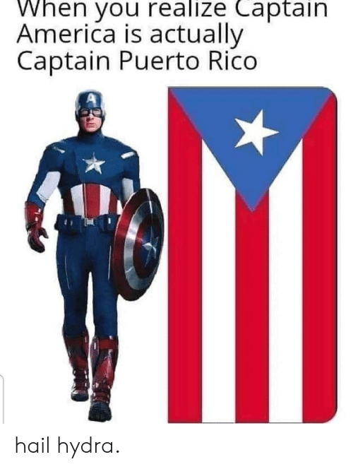 rico: When you realize Captain  America is actually  Captain Puerto Rico hail hydra.