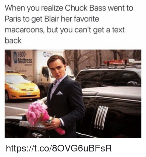 Memes, Text Back, and 🤖: When you realize Chuck Bass went to  Paris to get Blair her favorite  macaroons, but you can't get a text  back https://t.co/8OVG6uBFsR