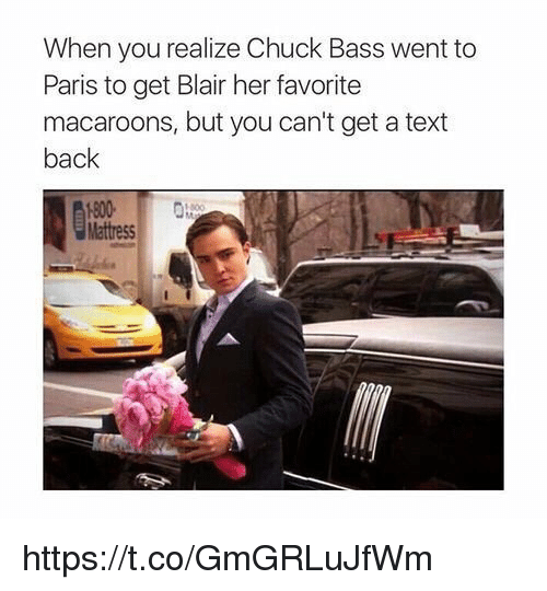 Cant Get A Text Back: When you realize Chuck Bass went to  Paris to get Blair her favorite  macaroons, but you can't get a text  back  Mattress https://t.co/GmGRLuJfWm