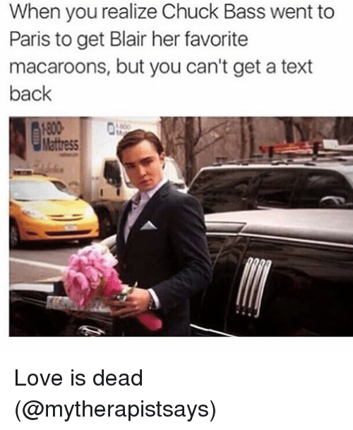 chuck bass: When you realize Chuck Bass went to  Paris to get Blair her favorite  macaroons, but you can't get a text  back  Mattress Love is dead (@mytherapistsays)