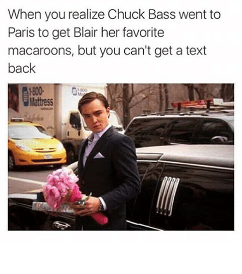 Funny, Memes, and Texting: When you realize Chuck Bass went to  Paris to get Blair her favorite  macaroons, but you can't get a text  back  1800 ⠀