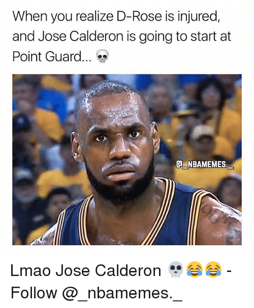 d rose: When you realize D-Rose is injured,  and Jose Calderon is going to start at  Point Guard  INBAMEMES Lmao Jose Calderon 💀😂😂 - Follow @_nbamemes._