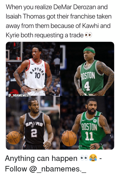 Isaiah Thomas: When you realize DeMar Derozan and  Isaiah Thomas got their franchise taken  away from them because of Kawhi and  Kyrie both requesting a trade  PTO  10  STON  e_NBAMEMES_  96  OSTON  2 Anything can happen 👀😂 - Follow @_nbamemes._