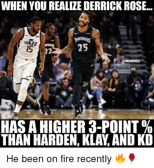 Derrick Rose: WHEN YOU REALIZE DERRICK ROSE..  MBERWO  1S  @NBAMEMES  es  HAS A HIGHER 3-POINT %  THAN HARDEN, KLAY, AND KD He been on fire recently 🔥🌹