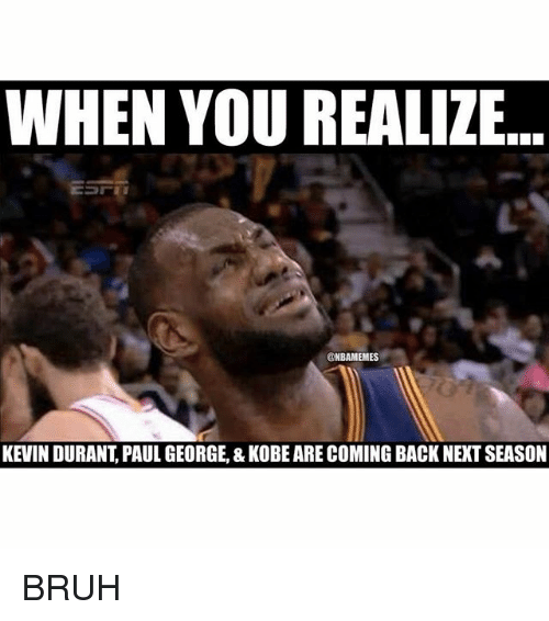 Bruh, Kevin Durant, and Nba: WHEN YOU REALIZE  ESrii  @NBAMEMES  KEVIN DURANT PAUL GEORGE, & KOBE ARECOMING BACK NEXT SEASON BRUH