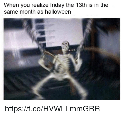 Friday, Halloween, and Memes: When you realize friday the 13th is in the  same month as halloween https://t.co/HVWLLmmGRR