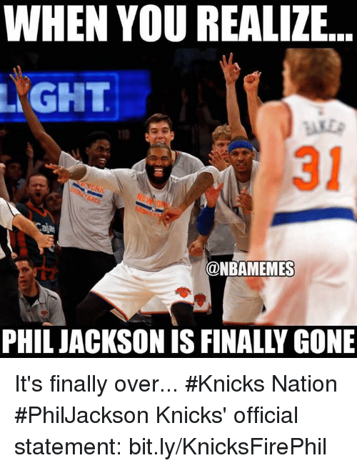 Andrew Bogut, New York Knicks, and Nba: WHEN YOU REALIZE.  GHT  110  31  @NBAMEMES  PHILJACKSON IS FINALLY GONE It's finally over... #Knicks Nation #PhilJackson  Knicks' official statement: bit.ly/KnicksFirePhil