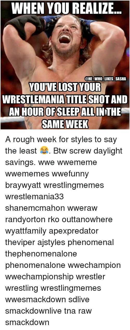 Rough Week: WHEN YOU REALIZE  @HE WHO LIKES SASHA  YOU VE LOST YOUR  WRESTLEMANIA TITLE SHOT AND  AN HOUR OFSLEEP ALL  SAME WEEK A rough week for styles to say the least 😂. Btw screw daylight savings. wwe wwememe wwememes wwefunny braywyatt wrestlingmemes wrestlemania33 shanemcmahon wweraw randyorton rko outtanowhere wyattfamily apexpredator theviper ajstyles phenomenal thephenomenalone phenomenalone wwechampion wwechampionship wrestler wrestling wrestlingmemes wwesmackdown sdlive smackdownlive tna raw smackdown