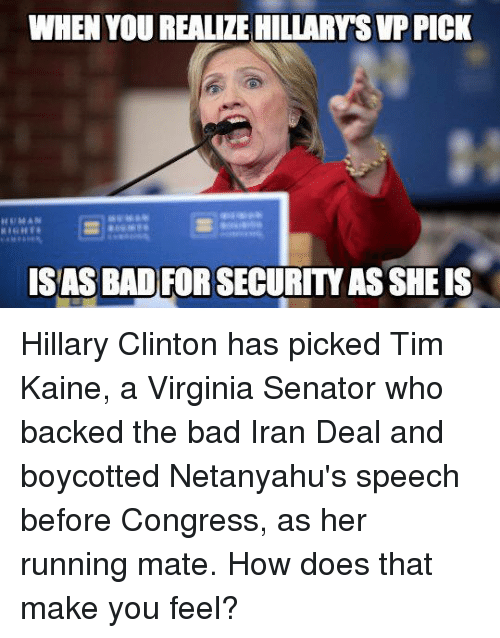 How Does That Make You Feel: WHEN YOU REALIZE HILLARYSVPPICK  SASBAD FOR SECURITY ASSHE IS Hillary Clinton has picked Tim Kaine, a Virginia Senator who backed the bad Iran Deal and boycotted Netanyahu's speech before Congress, as her running mate. How does that make you feel?