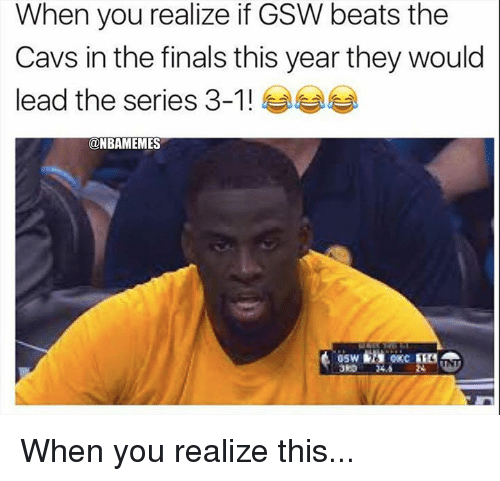 series 3: When you realize if GSW beats the  Cavs in the finals this year they would  lead the series 3-1 ! ease  @NBAMEMES  3RD 24.5 When you realize this...