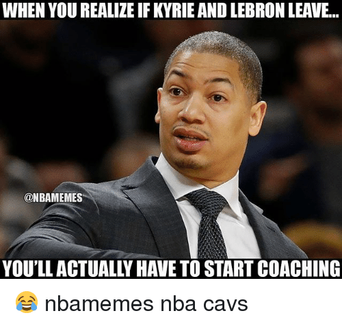 Coaching: WHEN YOU REALIZE IF KYRIE AND LEBRON LEAVE...  @NBAMEMES  YOU'LL ACTUALLY HAVE TO START COACHING 😂 nbamemes nba cavs