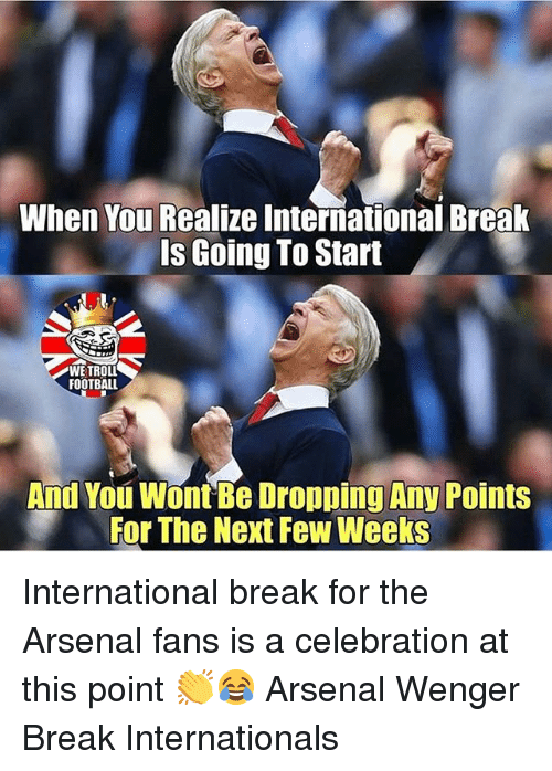 Arsenal, Football, and Memes: When You Realize International Break  Is Going To Start  WE TROLL  FOOTBALL  And You Wont Be Dropping Any Points  For The Next Few Weeks International break for the Arsenal fans is a celebration at this point 👏😂 Arsenal Wenger Break Internationals