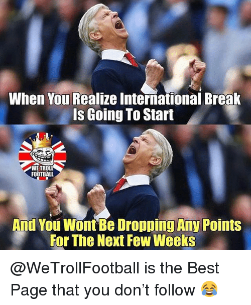 Football, Memes, and Best: When You Realize International Break  Is Going To Start  WETROLL  FOOTBALL  And You Wont Be Dropping Any Points  For The Next Few Weeks @WeTrollFootball is the Best Page that you don't follow 😂
