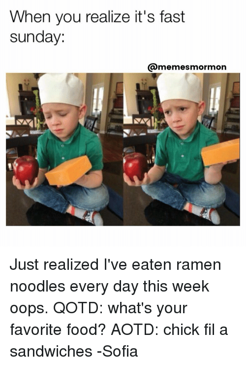 Sunday Meme: When you realize it's fast  sunday.  memes mormon Just realized I've eaten ramen noodles every day this week oops. QOTD: what's your favorite food? AOTD: chick fil a sandwiches -Sofia