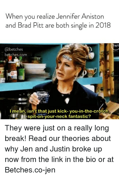 Brad Pitt, Jennifer Aniston, and Break: When you realize Jennifer Aniston  and Brad Pitt are both single in 2018  NT  @betches  betches.com  I mean, isn't that just kick-you-in-the-crotc  spit-on-your-neck fantastic? They were just on a really long break! Read our theories about why Jen and Justin broke up now from the link in the bio or at Betches.co-jen