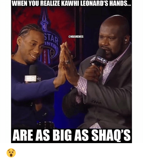Nba and Shaq: WHEN YOU REALIZE KAWHILEONARD'S HANDS...  @NBAMEMES  ARE AS BIG AS SHAQ'S 😵